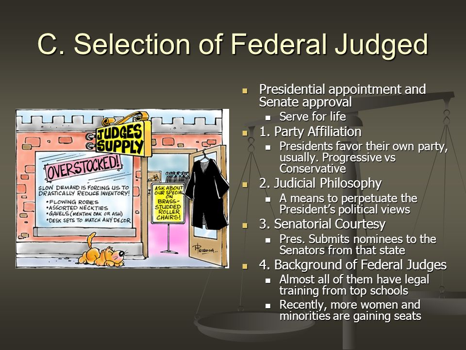 C. Selection of Federal Judged Presidential appointment and Senate approval Serve for life 1. Party Affiliation Presidents favor their own party, usua