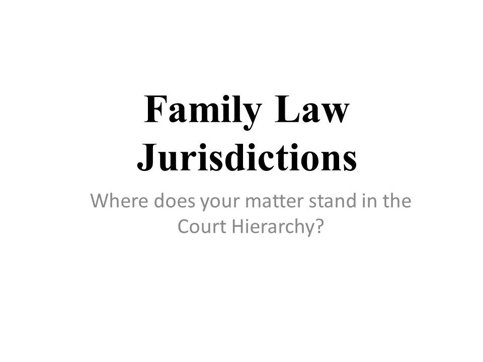 Family Law Jurisdictions Where does your matter stand in the Court Hierarchy?