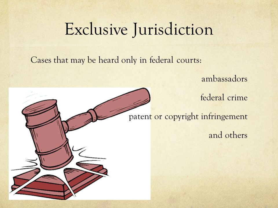Exclusive Jurisdiction Cases that may be heard only in federal courts: ambassadors federal crime patent or copyright infringement and others