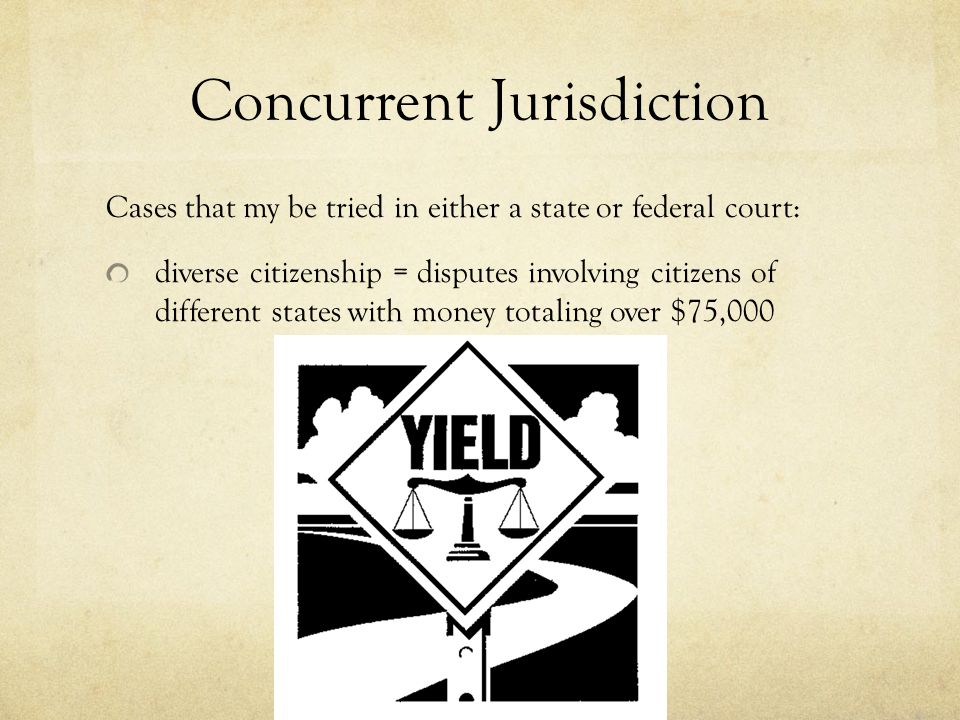 Concurrent Jurisdiction Cases that my be tried in either a state or federal court: diverse citizenship = disputes involving citizens of different states with money totaling over $75,000