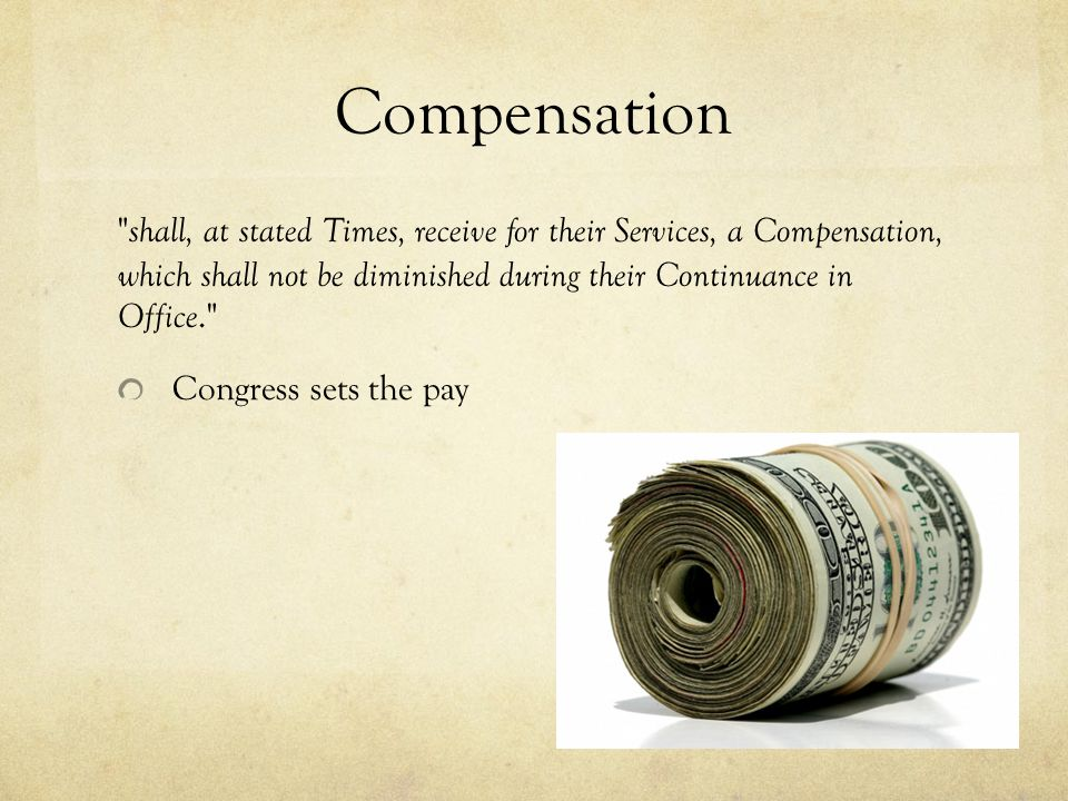 Compensation shall, at stated Times, receive for their Services, a Compensation, which shall not be diminished during their Continuance in Office. Congress sets the pay