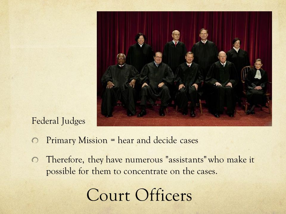 Court Officers Federal Judges Primary Mission = hear and decide cases Therefore, they have numerous assistants who make it possible for them to concentrate on the cases.