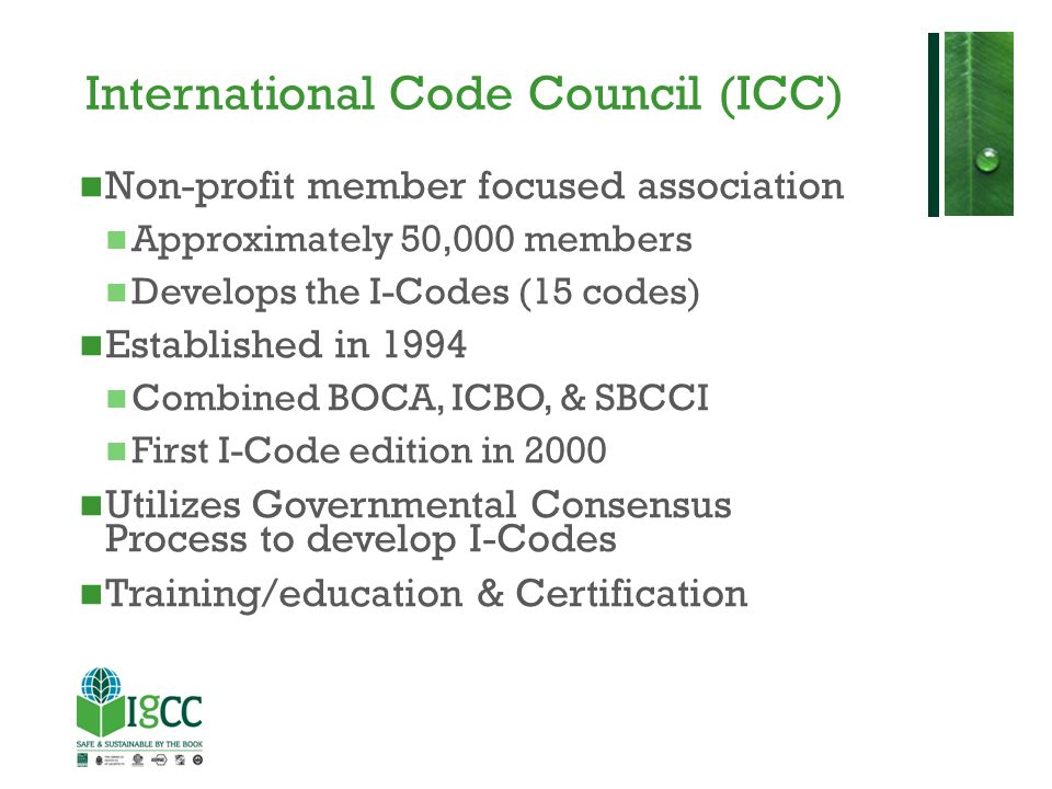 IgCC - History 2009: Research and development of IgCC Sustainable Building Technology Committee formed – 29 members from public, private, and non-profit sectors 2010: ICC, AIA, & ASTM joined by Cooperating Sponsors USGBC, IES, & ASHRAE to publish Public Version 1.0 Public comments occur Version 2.0 published in November 2011: Public Version 2.0 enters Code Development Cycle 2012: 2012 IgCC published