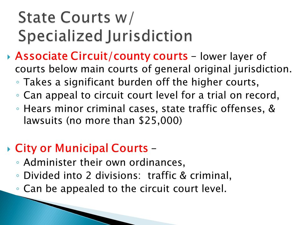  Associate Circuit/county courts – lower layer of courts below main courts of general original jurisdiction. ◦ Takes a significant burden off the hig