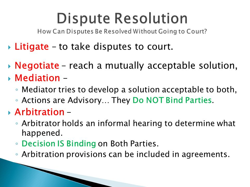  Litigate – to take disputes to court.  Negotiate – reach a mutually acceptable solution,  Mediation – ◦ Mediator tries to develop a solution accep