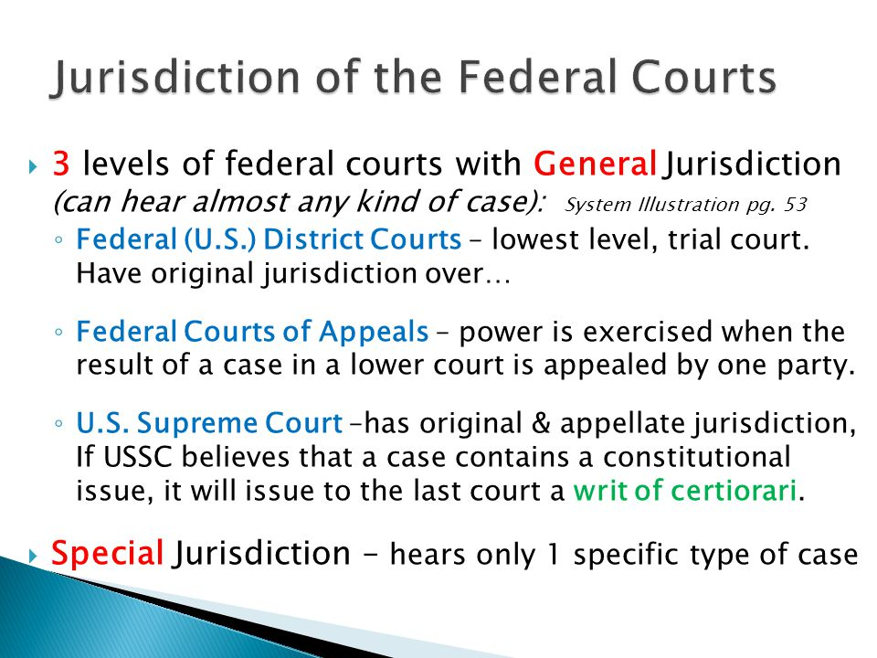  3 levels of federal courts with General Jurisdiction (can hear almost any kind of case): System Illustration pg. 53 ◦ Federal (U.S.) District Courts