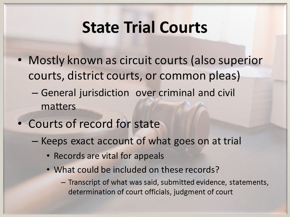 State Trial Courts Mostly known as circuit courts (also superior courts, district courts, or common pleas) – General jurisdiction over criminal and ci