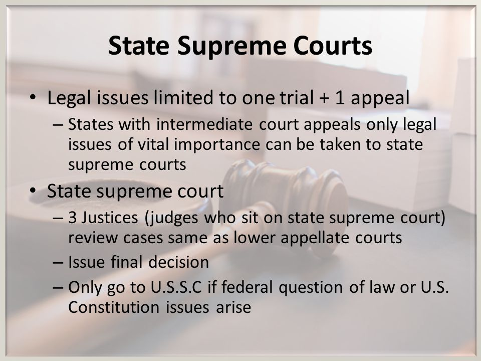 State Supreme Courts Legal issues limited to one trial + 1 appeal – States with intermediate court appeals only legal issues of vital importance can b