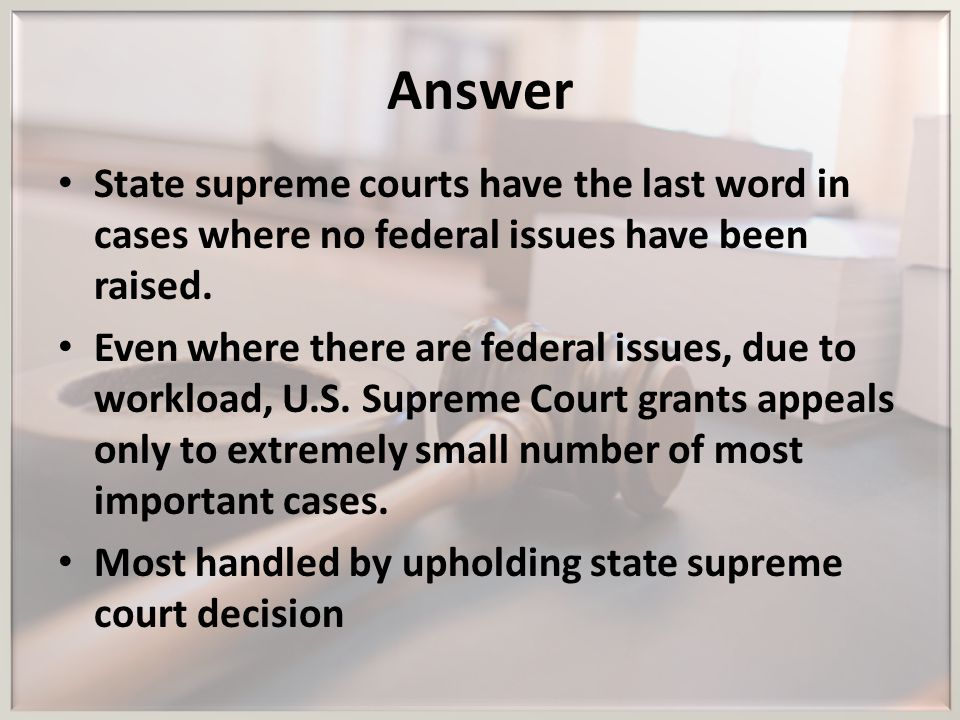 Answer State supreme courts have the last word in cases where no federal issues have been raised. Even where there are federal issues, due to workload