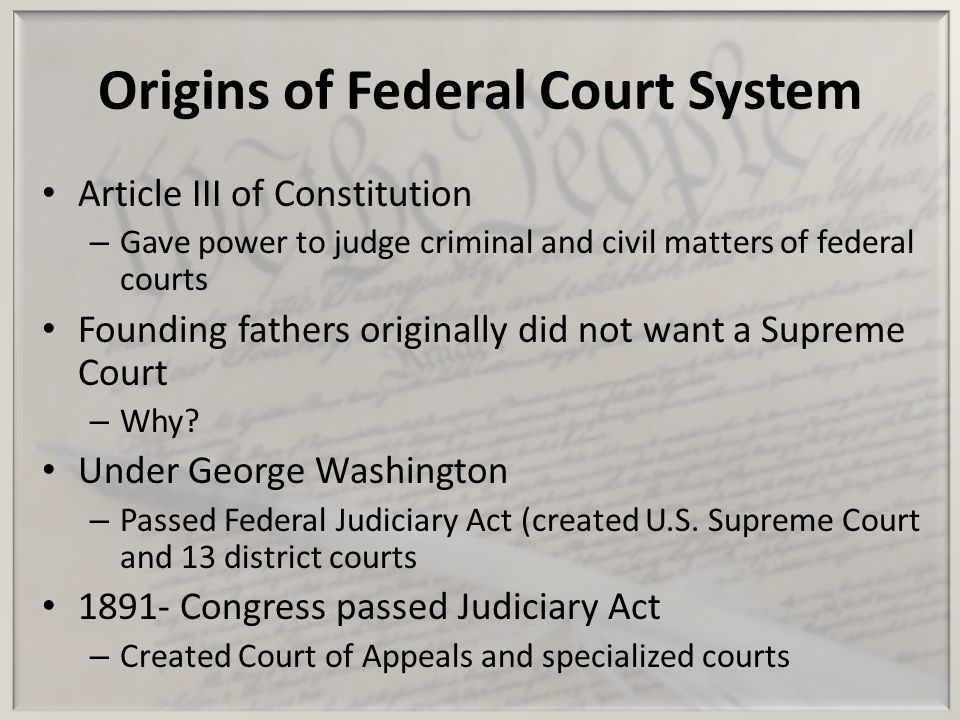 Origins of Federal Court System Article III of Constitution – Gave power to judge criminal and civil matters of federal courts Founding fathers origin