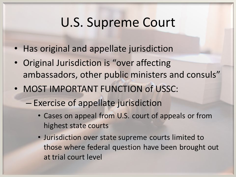 """U.S. Supreme Court Has original and appellate jurisdiction Original Jurisdiction is """"over affecting ambassadors, other public ministers and consuls"""" M"""