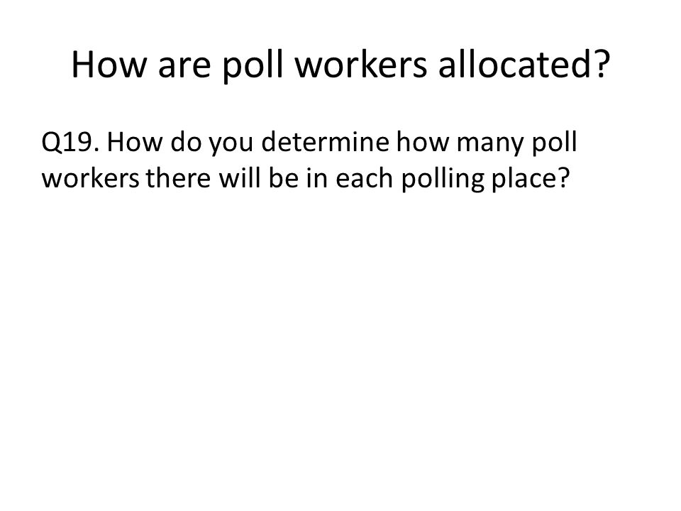 How are poll workers allocated. Q19.