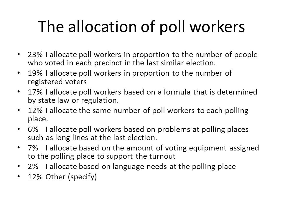 The allocation of poll workers 23%I allocate poll workers in proportion to the number of people who voted in each precinct in the last similar election.