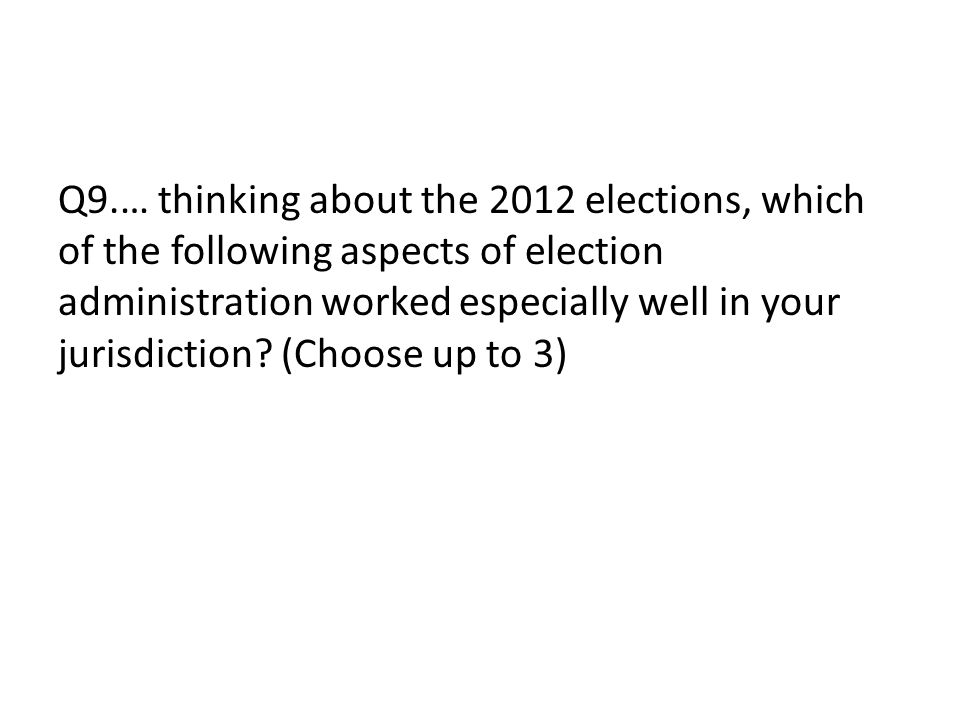 Q9.… thinking about the 2012 elections, which of the following aspects of election administration worked especially well in your jurisdiction.