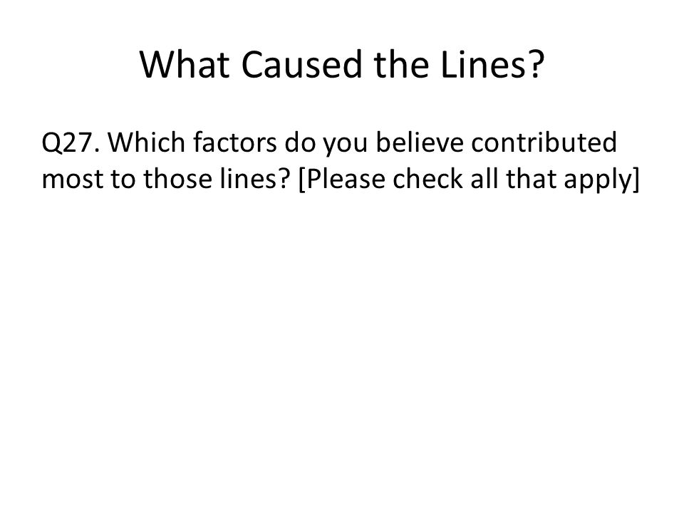 What Caused the Lines. Q27. Which factors do you believe contributed most to those lines.