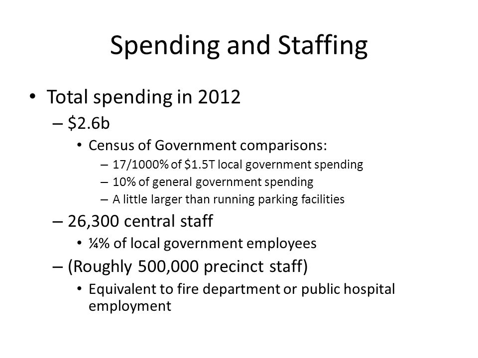 Spending and Staffing Total spending in 2012 – $2.6b Census of Government comparisons: – 17/1000% of $1.5T local government spending – 10% of general government spending – A little larger than running parking facilities – 26,300 central staff ¼% of local government employees – (Roughly 500,000 precinct staff) Equivalent to fire department or public hospital employment