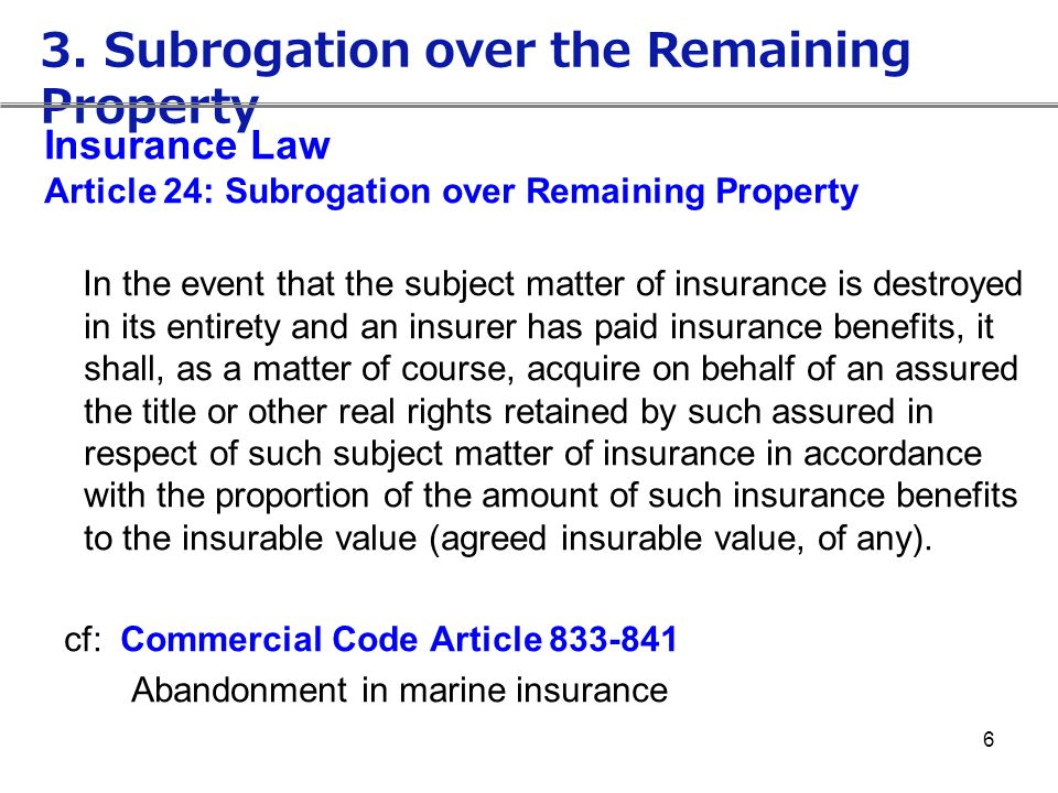 6 Insurance Law Article 24: Subrogation over Remaining Property In the event that the subject matter of insurance is destroyed in its entirety and an
