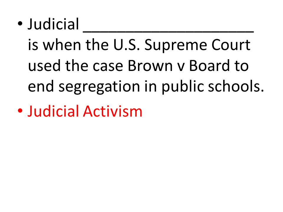 Judicial ____________________ is when the U.S. Supreme Court used the case Brown v Board to end segregation in public schools. Judicial Activism