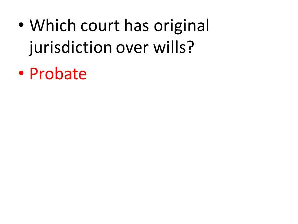 Which court has original jurisdiction over wills Probate