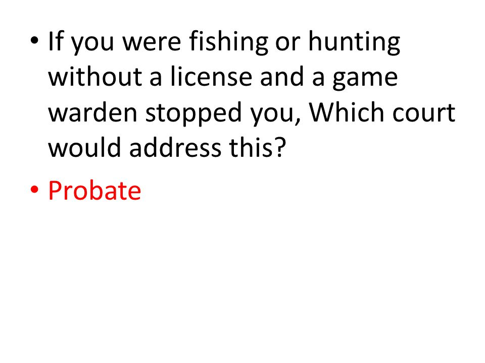 If you were fishing or hunting without a license and a game warden stopped you, Which court would address this? Probate