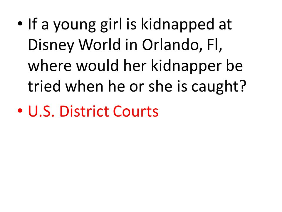 If a young girl is kidnapped at Disney World in Orlando, Fl, where would her kidnapper be tried when he or she is caught? U.S. District Courts