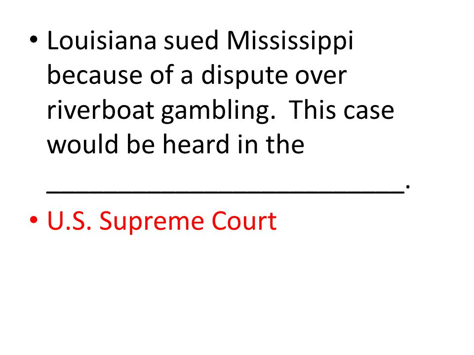 Louisiana sued Mississippi because of a dispute over riverboat gambling. This case would be heard in the _________________________. U.S. Supreme Court