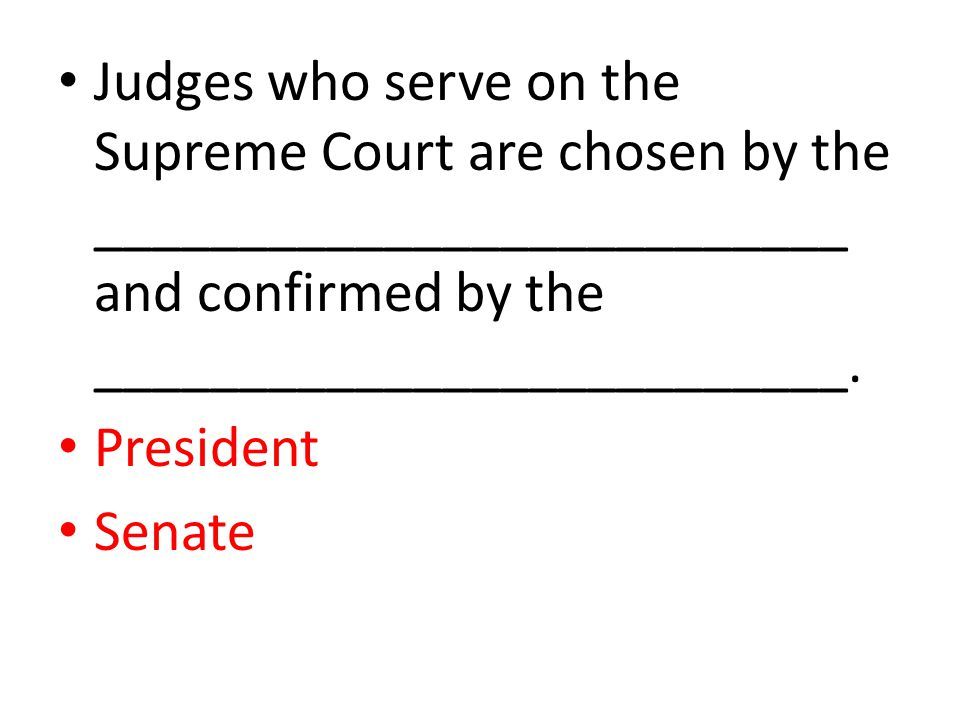 Judges who serve on the Supreme Court are chosen by the __________________________ and confirmed by the __________________________. President Senate