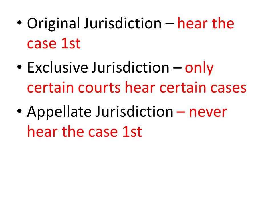 Original Jurisdiction – hear the case 1st Exclusive Jurisdiction – only certain courts hear certain cases Appellate Jurisdiction – never hear the case 1st