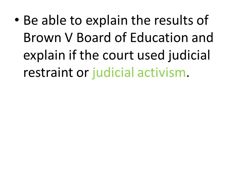 Be able to explain the results of Brown V Board of Education and explain if the court used judicial restraint or judicial activism.