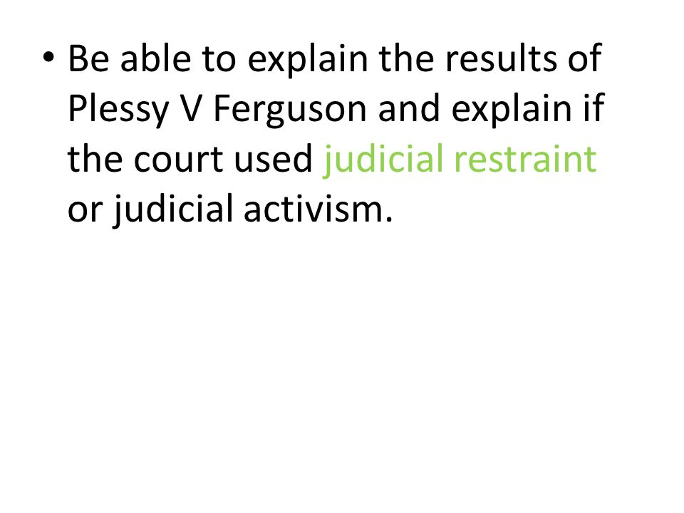 Be able to explain the results of Plessy V Ferguson and explain if the court used judicial restraint or judicial activism.