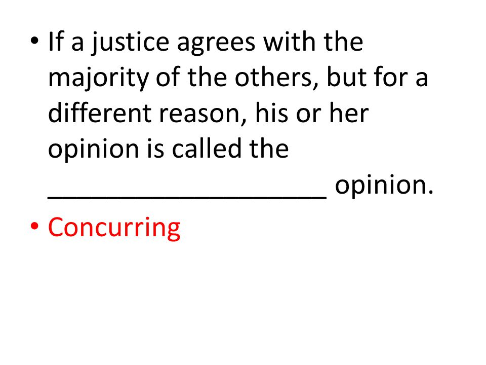 If a justice agrees with the majority of the others, but for a different reason, his or her opinion is called the ___________________ opinion. Concurr