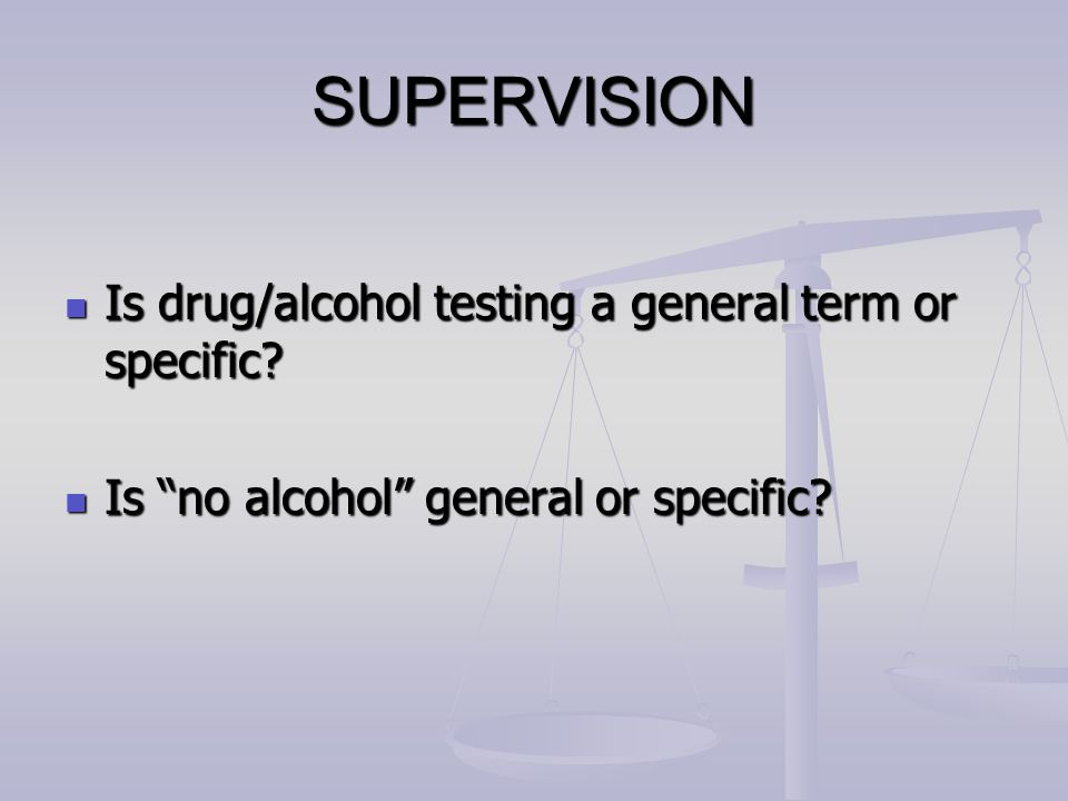 "SUPERVISION Is drug/alcohol testing a general term or specific? Is drug/alcohol testing a general term or specific? Is ""no alcohol"" general or specifi"