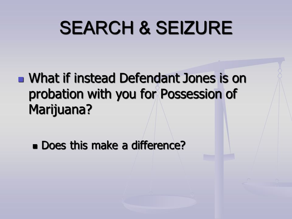 SEARCH & SEIZURE What if instead Defendant Jones is on probation with you for Possession of Marijuana? What if instead Defendant Jones is on probation