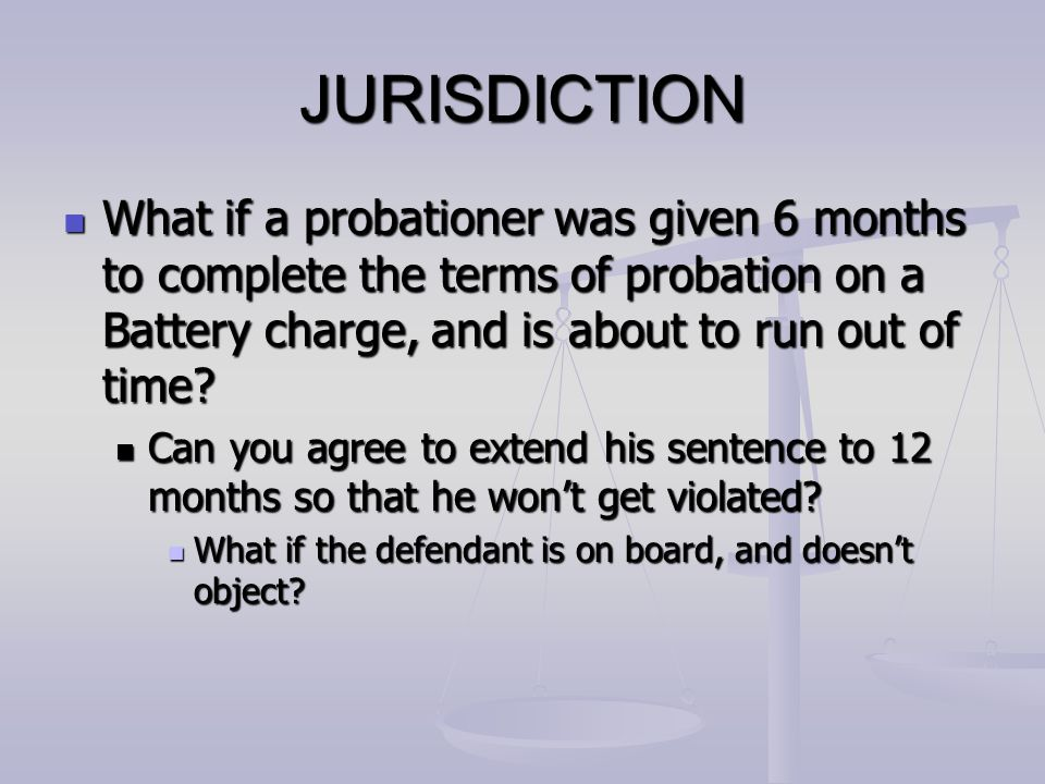 JURISDICTION What if a probationer was given 6 months to complete the terms of probation on a Battery charge, and is about to run out of time? What if