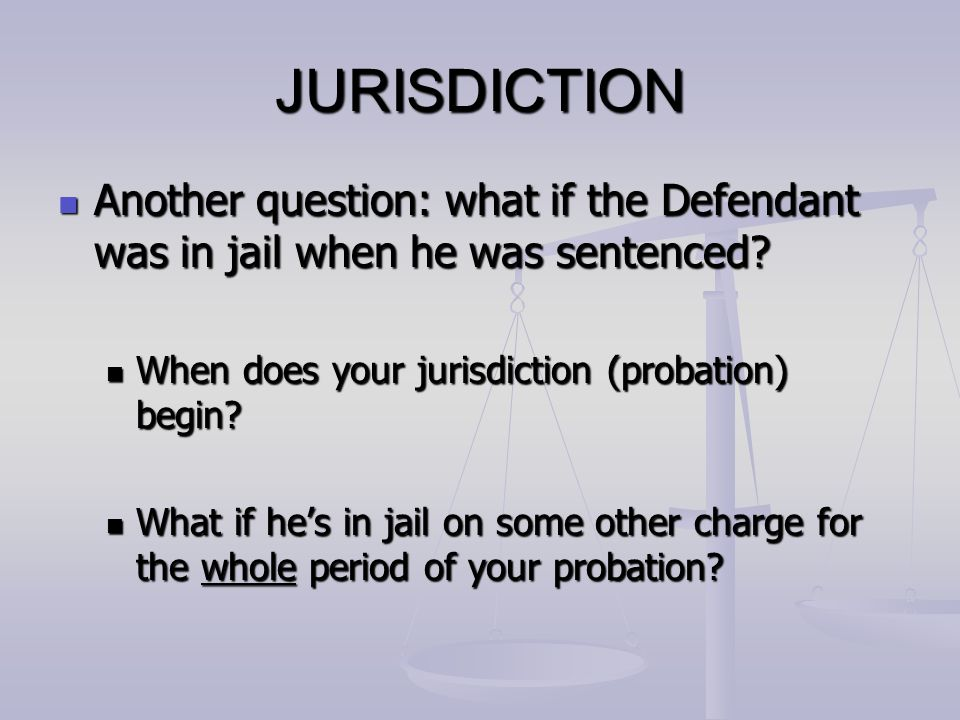 JURISDICTION Another question: what if the Defendant was in jail when he was sentenced? Another question: what if the Defendant was in jail when he wa