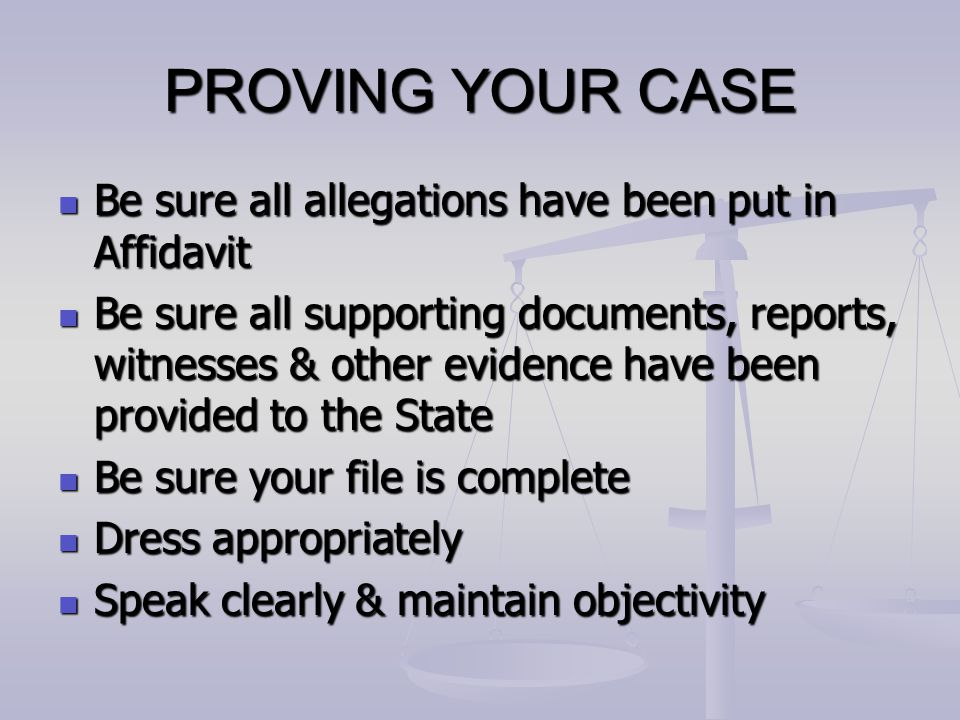 PROVING YOUR CASE Be sure all allegations have been put in Affidavit Be sure all allegations have been put in Affidavit Be sure all supporting documen