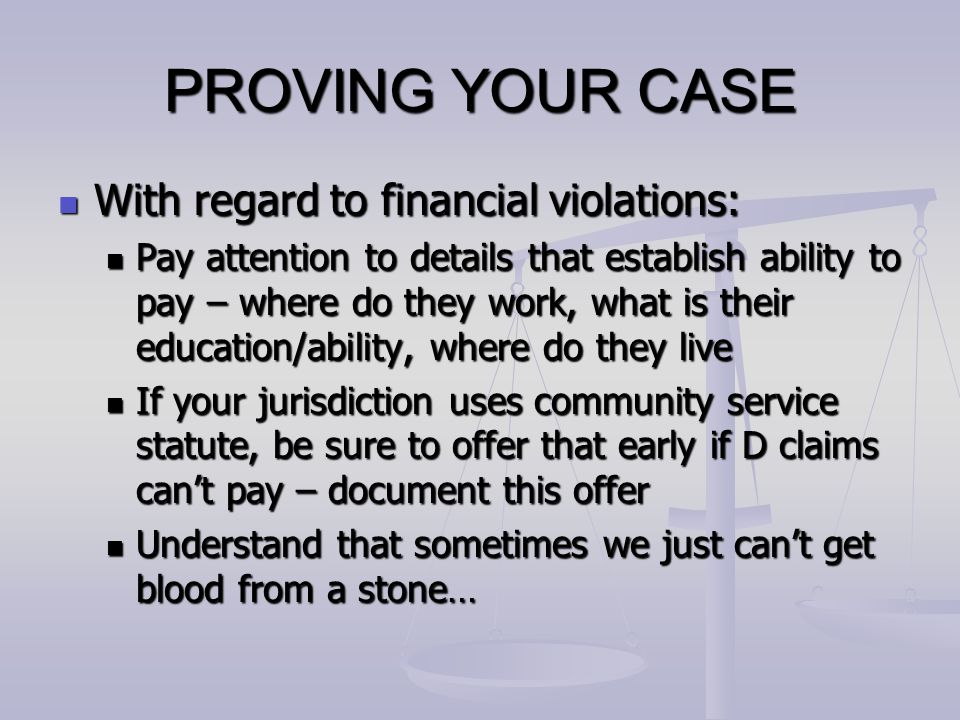 PROVING YOUR CASE With regard to financial violations: With regard to financial violations: Pay attention to details that establish ability to pay – w