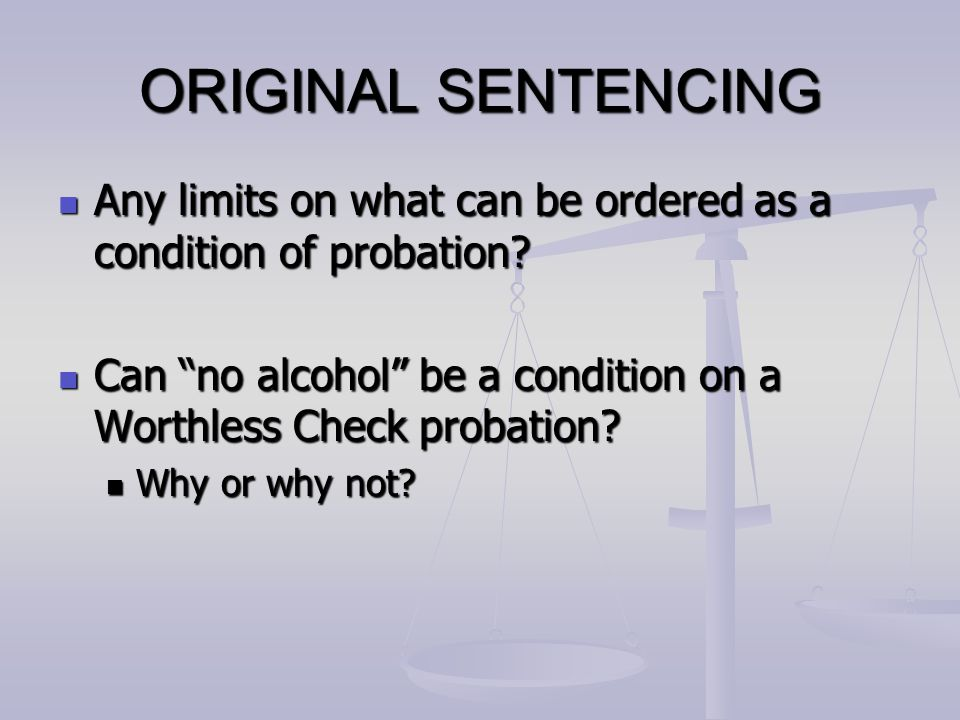 ORIGINAL SENTENCING Any limits on what can be ordered as a condition of probation? Any limits on what can be ordered as a condition of probation? Can