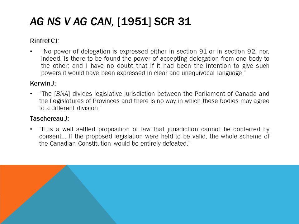 "AG NS V AG CAN, [1951] SCR 31 Rinfret CJ: ""No power of delegation is expressed either in section 91 or in section 92, nor, indeed, is there to be foun"