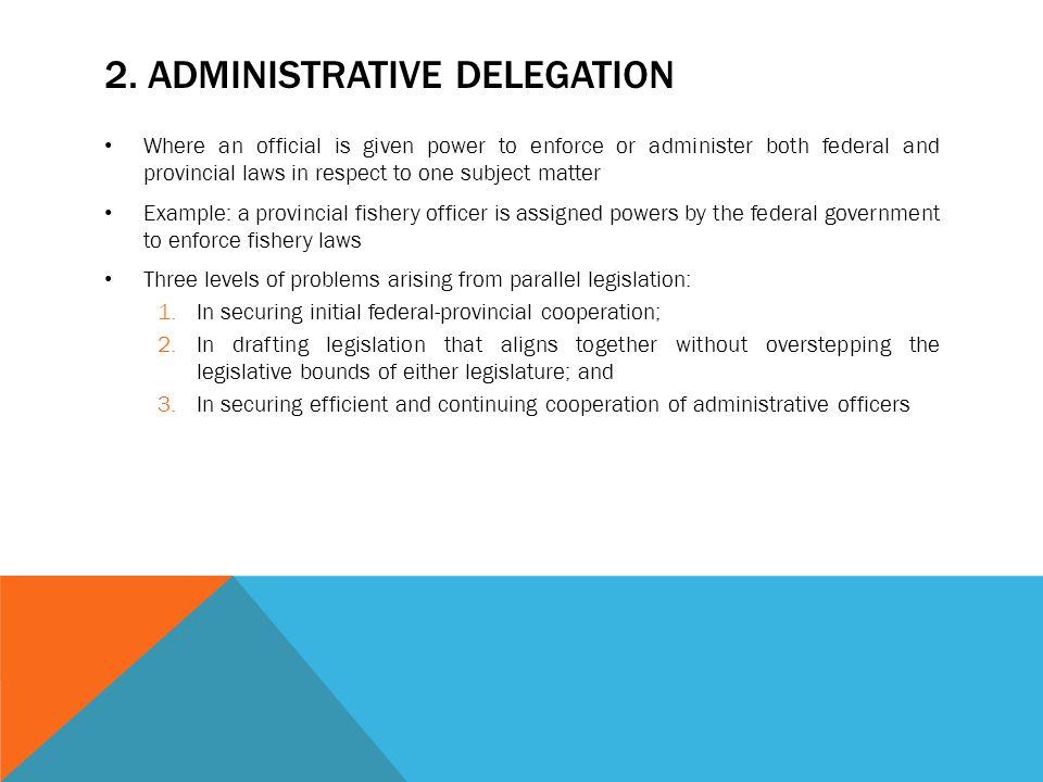 2. ADMINISTRATIVE DELEGATION Where an official is given power to enforce or administer both federal and provincial laws in respect to one subject matt