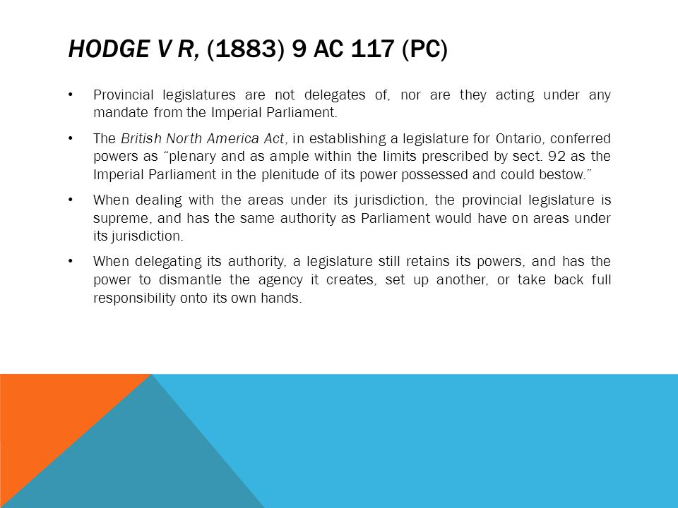 HODGE V R, (1883) 9 AC 117 (PC) Provincial legislatures are not delegates of, nor are they acting under any mandate from the Imperial Parliament. The