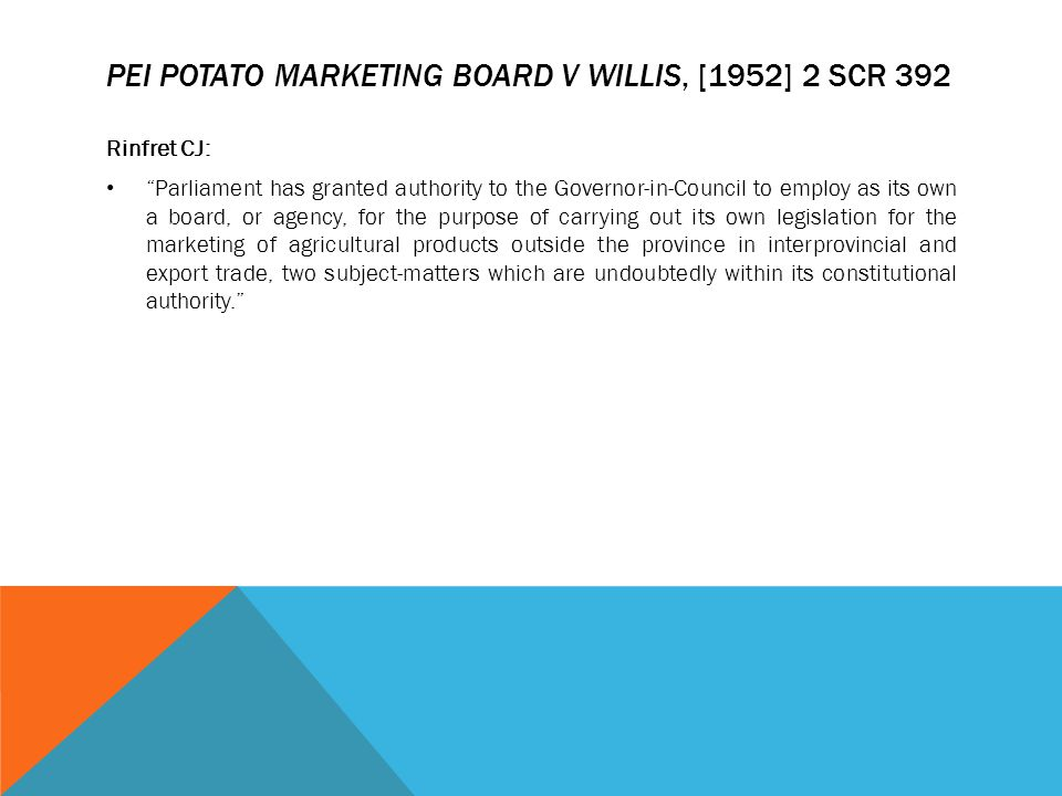"PEI POTATO MARKETING BOARD V WILLIS, [1952] 2 SCR 392 Rinfret CJ: ""Parliament has granted authority to the Governor-in-Council to employ as its own a"