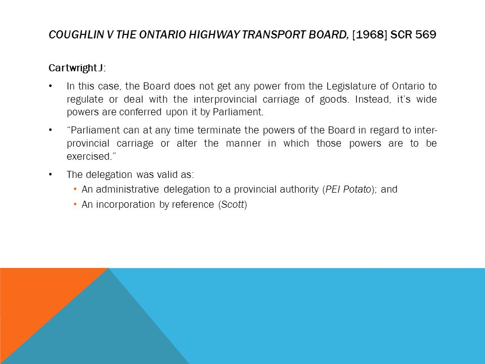 COUGHLIN V THE ONTARIO HIGHWAY TRANSPORT BOARD, [1968] SCR 569 Cartwright J: In this case, the Board does not get any power from the Legislature of On