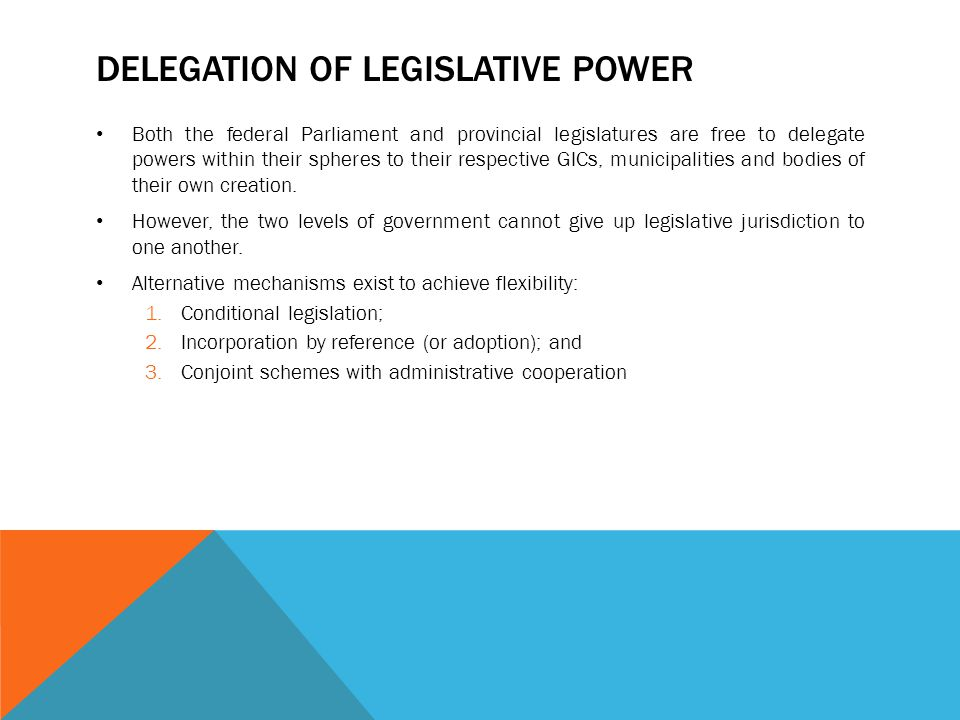 DELEGATION OF LEGISLATIVE POWER Both the federal Parliament and provincial legislatures are free to delegate powers within their spheres to their resp