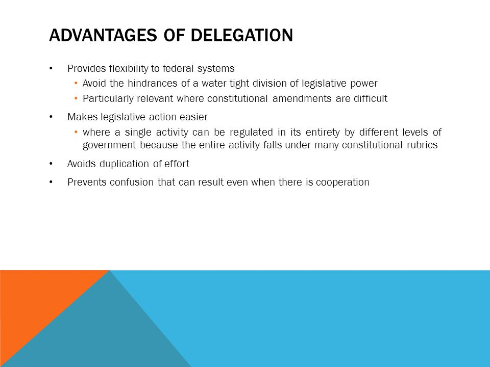 ADVANTAGES OF DELEGATION Provides flexibility to federal systems Avoid the hindrances of a water tight division of legislative power Particularly rele
