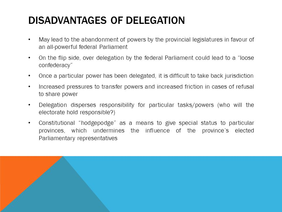 DISADVANTAGES OF DELEGATION May lead to the abandonment of powers by the provincial legislatures in favour of an all-powerful federal Parliament On th