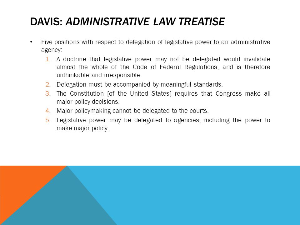 DAVIS: ADMINISTRATIVE LAW TREATISE Five positions with respect to delegation of legislative power to an administrative agency: 1.A doctrine that legis