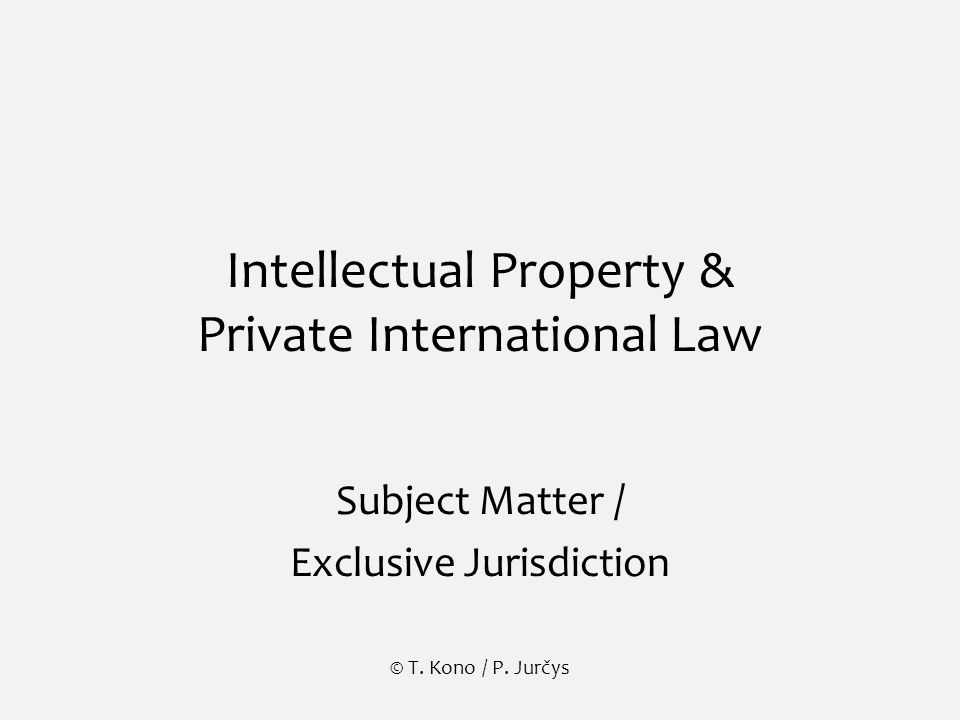 Intellectual Property & Private International Law Subject Matter / Exclusive Jurisdiction © T.