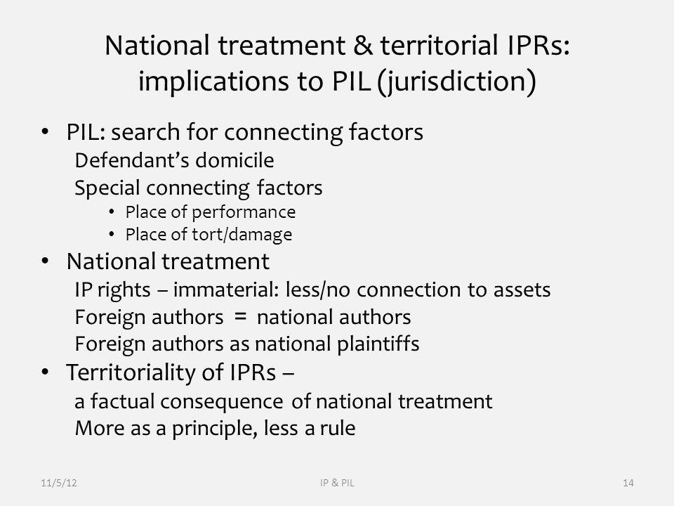 National treatment & territorial IPRs: implications to PIL (jurisdiction) PIL: search for connecting factors Defendant's domicile Special connecting factors Place of performance Place of tort/damage National treatment IP rights – immaterial: less/no connection to assets Foreign authors = national authors Foreign authors as national plaintiffs Territoriality of IPRs – a factual consequence of national treatment More as a principle, less a rule 11/5/12IP & PIL14