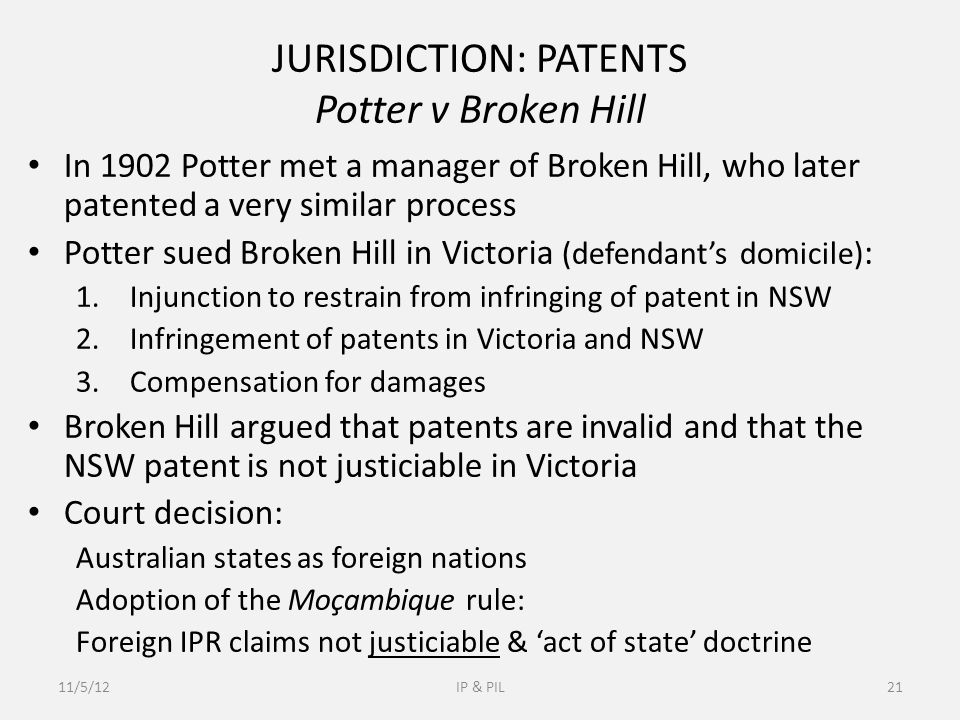JURISDICTION: PATENTS Potter v Broken Hill In 1902 Potter met a manager of Broken Hill, who later patented a very similar process Potter sued Broken Hill in Victoria (defendant's domicile) : 1.Injunction to restrain from infringing of patent in NSW 2.Infringement of patents in Victoria and NSW 3.Compensation for damages Broken Hill argued that patents are invalid and that the NSW patent is not justiciable in Victoria Court decision: Australian states as foreign nations Adoption of the Moçambique rule: Foreign IPR claims not justiciable & 'act of state' doctrine 11/5/12IP & PIL21